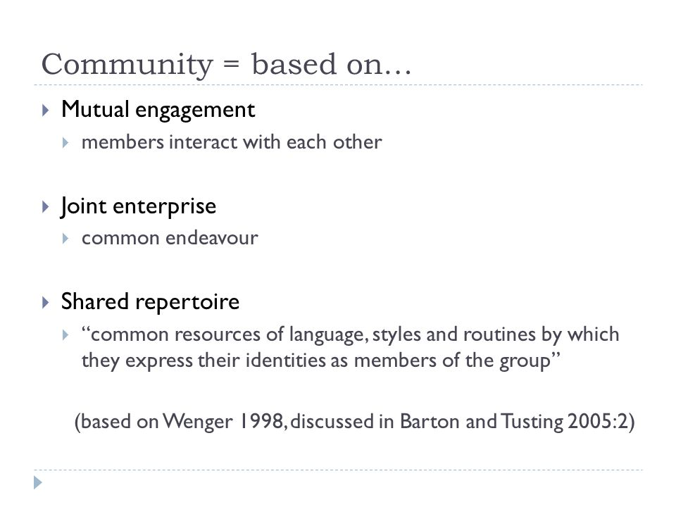 Community = based on… Mutual engagement Joint enterprise