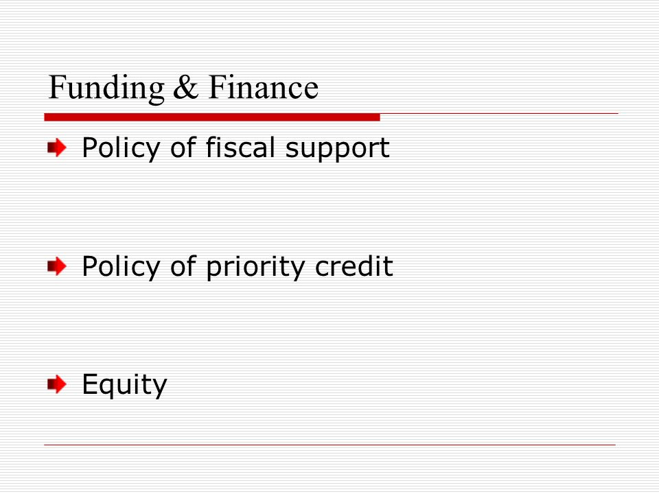 Funding & Finance Policy of fiscal support Policy of priority credit