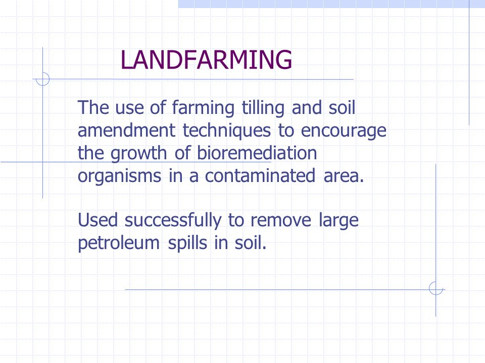 LANDFARMING The use of farming tilling and soil amendment techniques to encourage the growth of bioremediation organisms in a contaminated area.