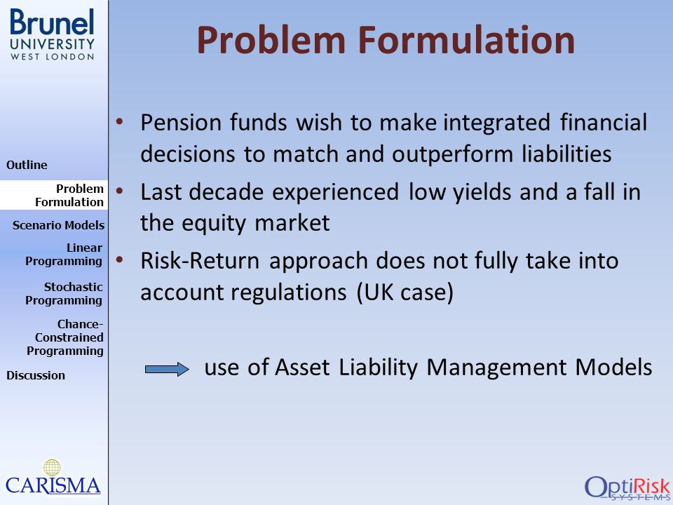 Problem Formulation Pension funds wish to make integrated financial decisions to match and outperform liabilities.