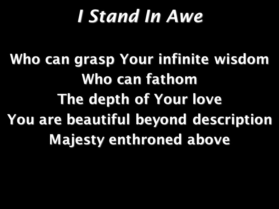 I Stand In Awe Who can grasp Your infinite wisdom Who can fathom