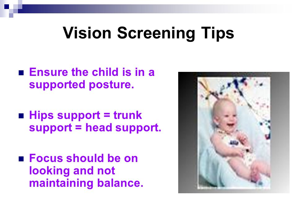 Vision Screening Tips Ensure the child is in a supported posture.