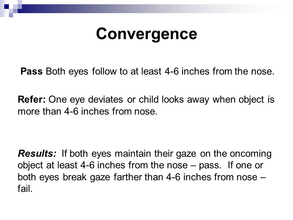 Convergence Pass Both eyes follow to at least 4-6 inches from the nose.