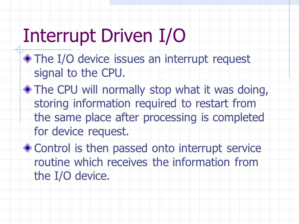 Interrupt Driven I/O The I/O device issues an interrupt request signal to the CPU.