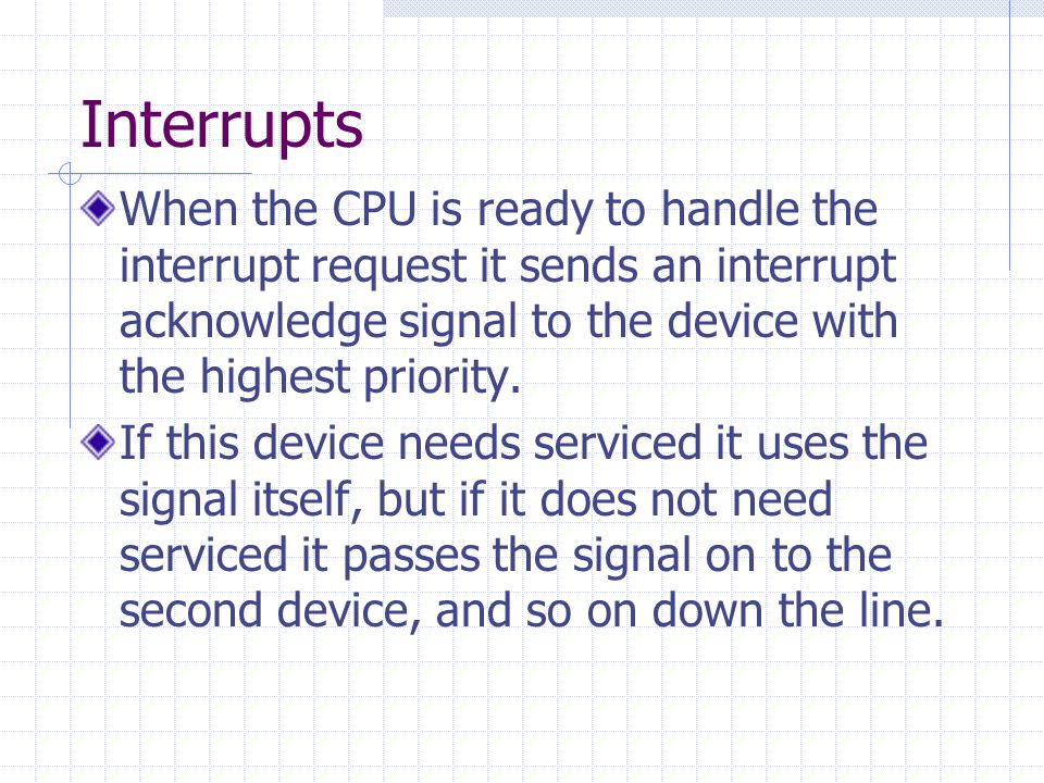 Interrupts When the CPU is ready to handle the interrupt request it sends an interrupt acknowledge signal to the device with the highest priority.