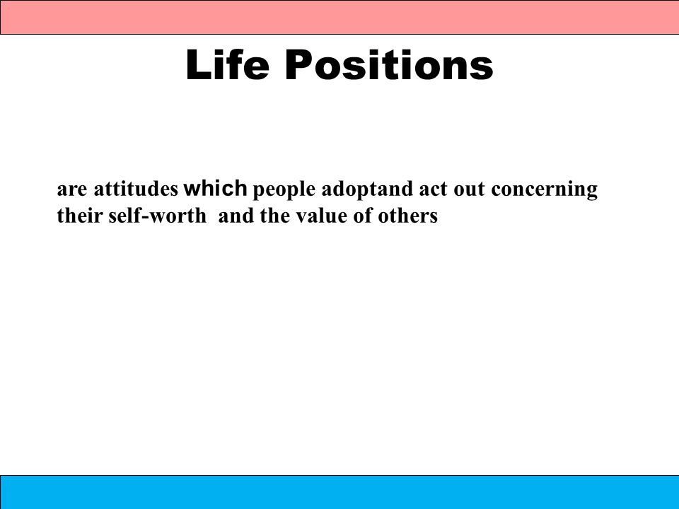 Life Positions are attitudes which people adoptand act out concerning their self-worth and the value of others.