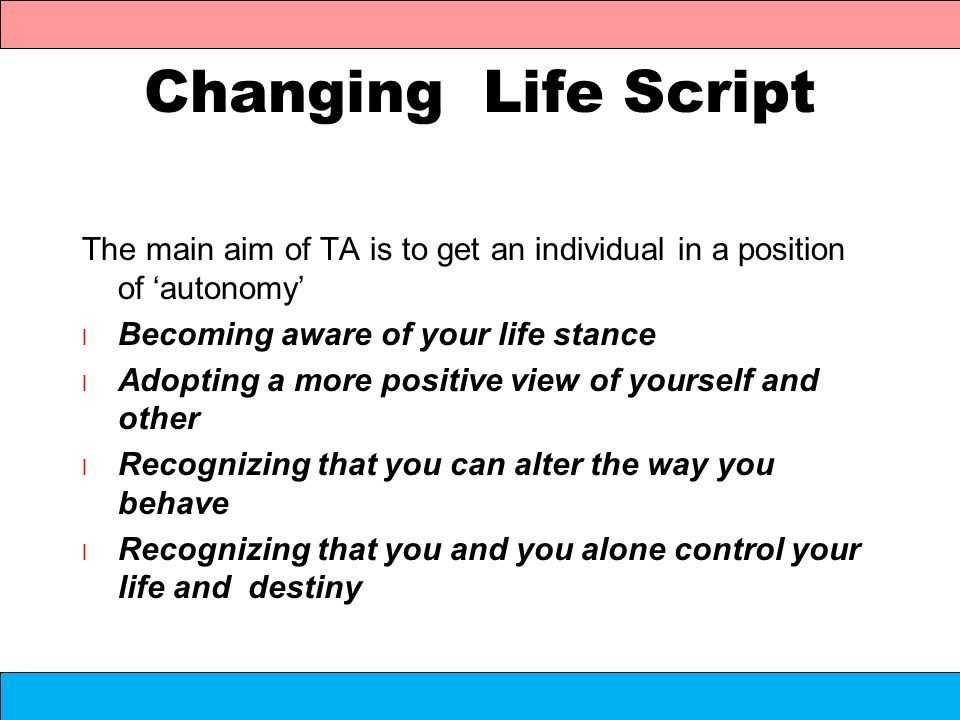 Changing Life Script The main aim of TA is to get an individual in a position of 'autonomy' Becoming aware of your life stance.