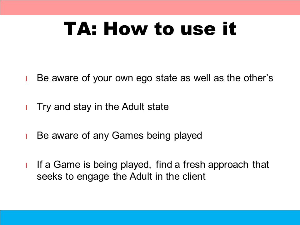 TA: How to use it Be aware of your own ego state as well as the other's. Try and stay in the Adult state.