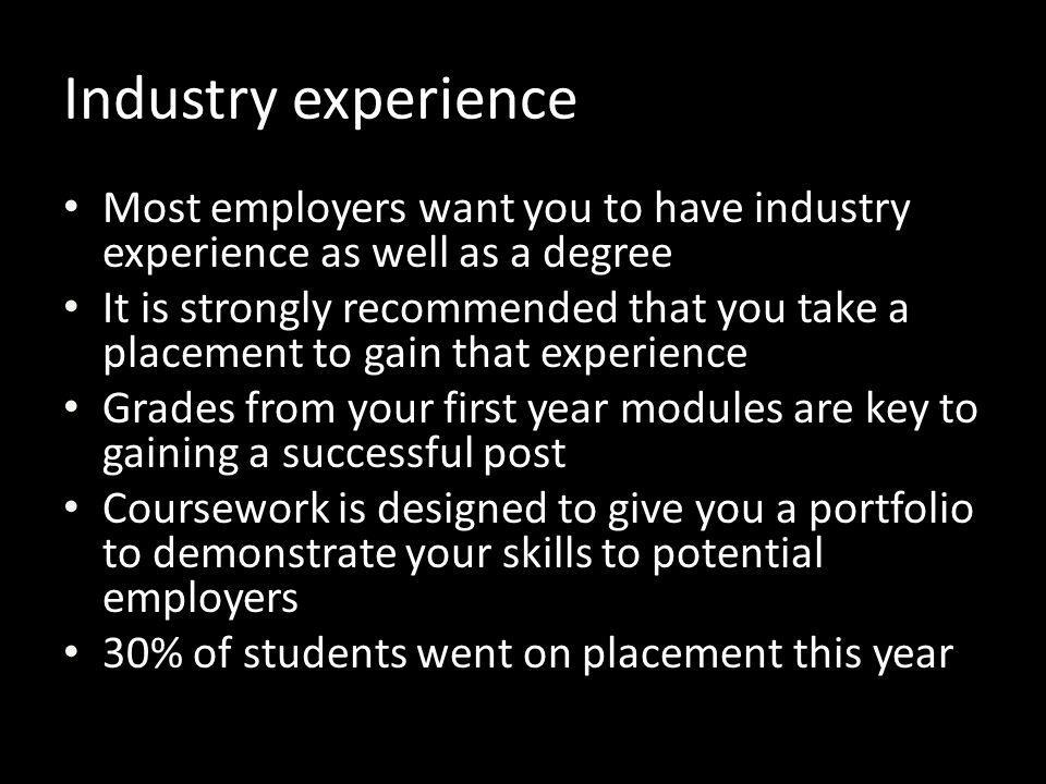 Industry experience Most employers want you to have industry experience as well as a degree.