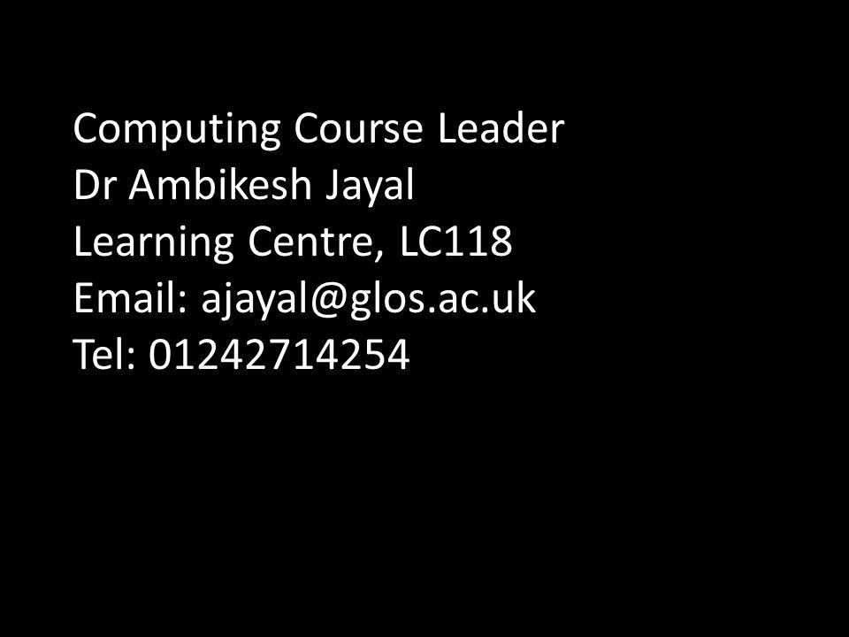 Computing Course Leader Dr Ambikesh Jayal Learning Centre, LC118 Email: ajayal@glos.ac.uk Tel: 01242714254
