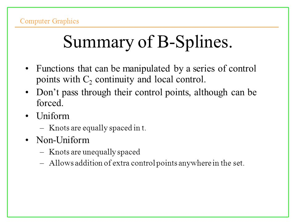 Summary of B-Splines. Functions that can be manipulated by a series of control points with C2 continuity and local control.