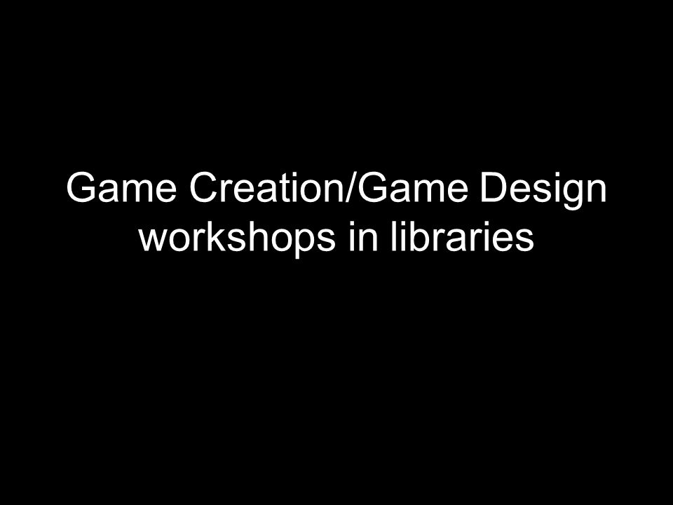 Game Creation/Game Design workshops in libraries