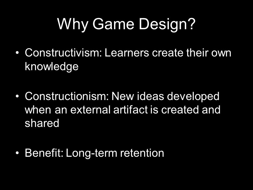 Why Game Design Constructivism: Learners create their own knowledge