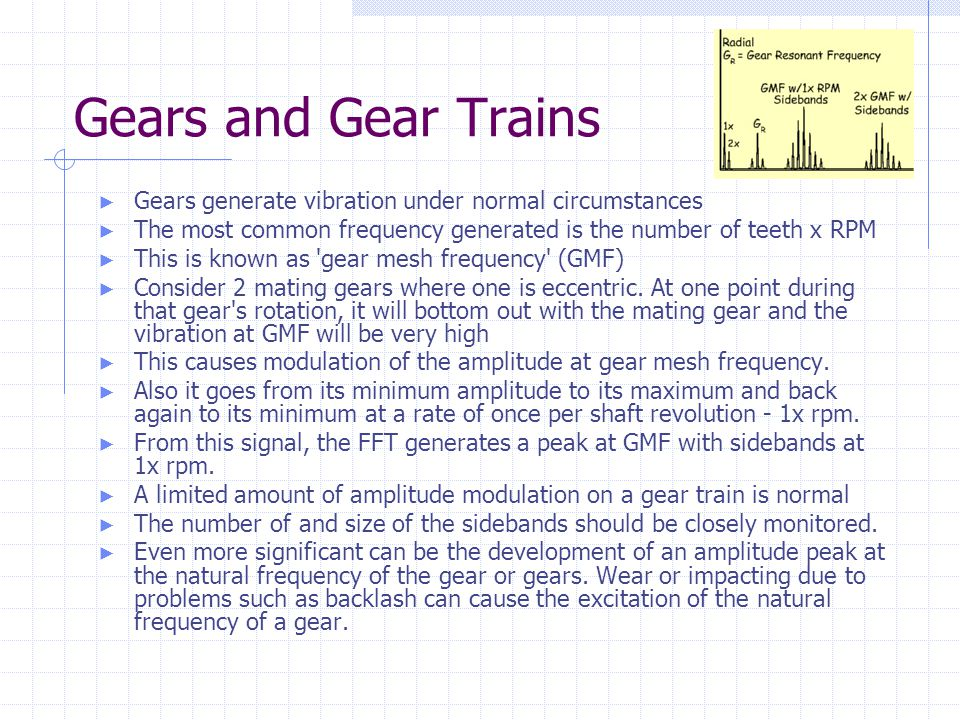 Gears and Gear Trains Gears generate vibration under normal circumstances. The most common frequency generated is the number of teeth x RPM.