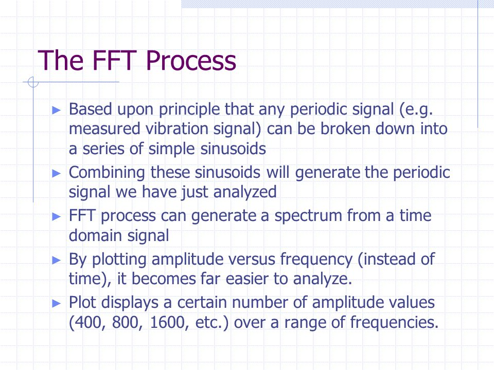 The FFT Process Based upon principle that any periodic signal (e.g. measured vibration signal) can be broken down into a series of simple sinusoids.
