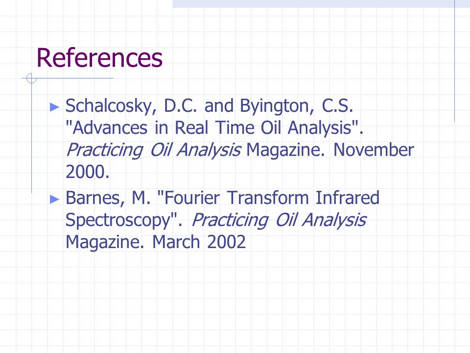 References Schalcosky, D.C. and Byington, C.S. Advances in Real Time Oil Analysis . Practicing Oil Analysis Magazine. November 2000.
