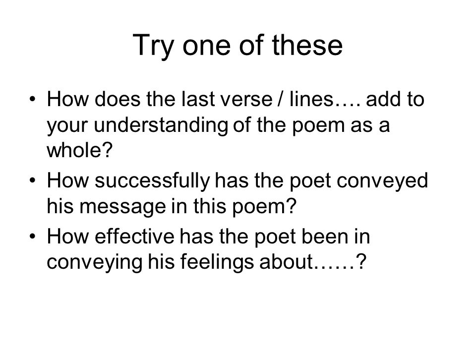 Try one of these How does the last verse / lines…. add to your understanding of the poem as a whole