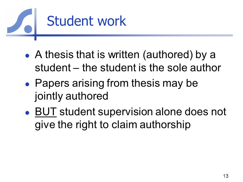 Student work A thesis that is written (authored) by a student – the student is the sole author. Papers arising from thesis may be jointly authored.