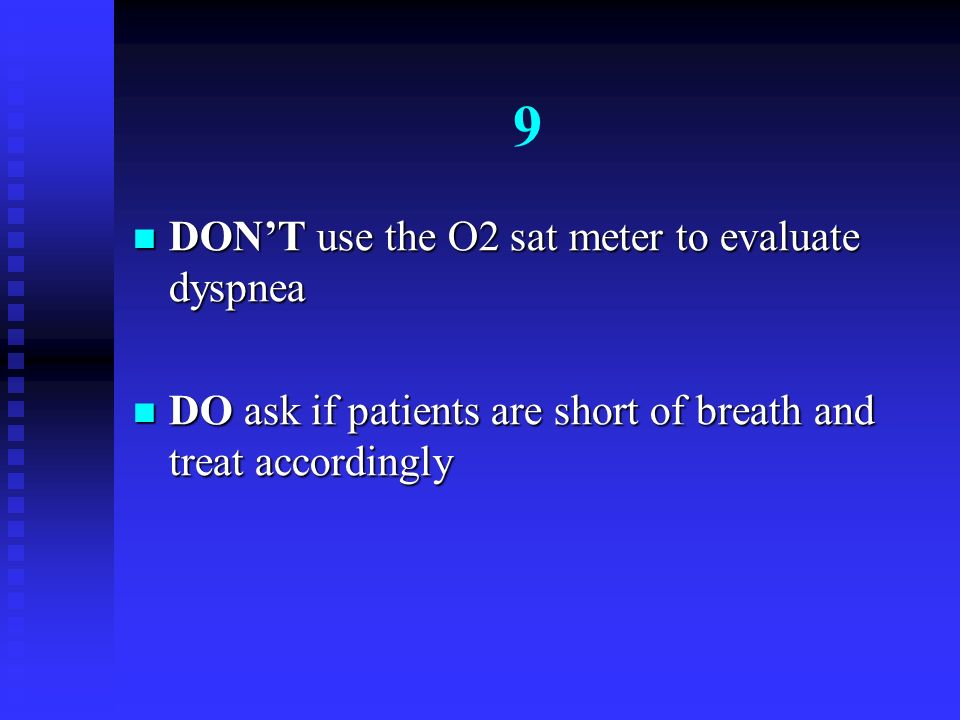9 DON'T use the O2 sat meter to evaluate dyspnea