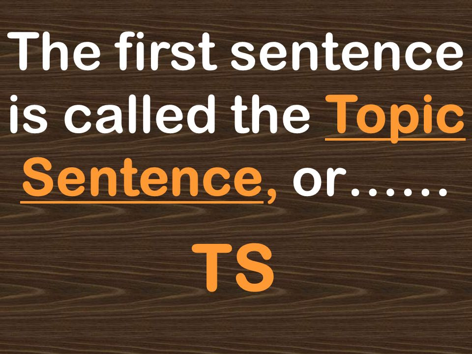 The first sentence is called the Topic Sentence, or……