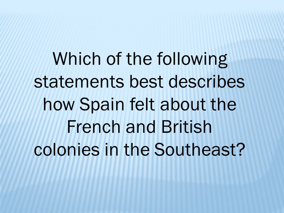 Which of the following statements best describes how Spain felt about the French and British colonies in the Southeast