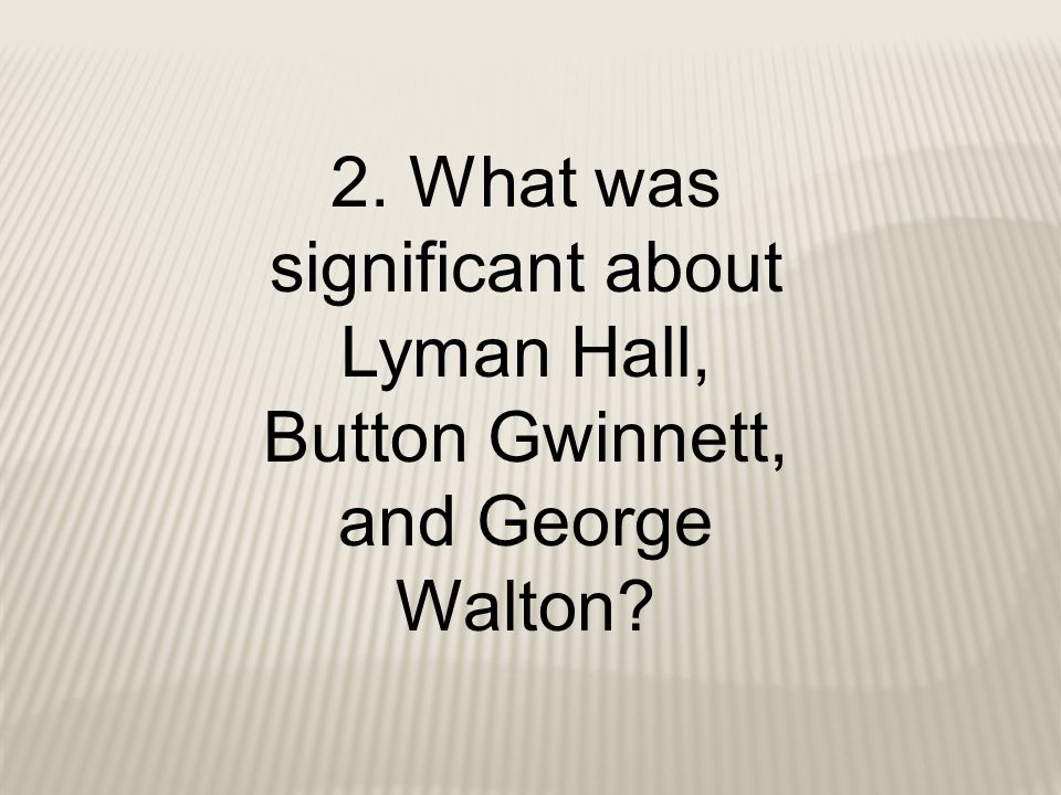 2. What was significant about Lyman Hall, Button Gwinnett, and George Walton
