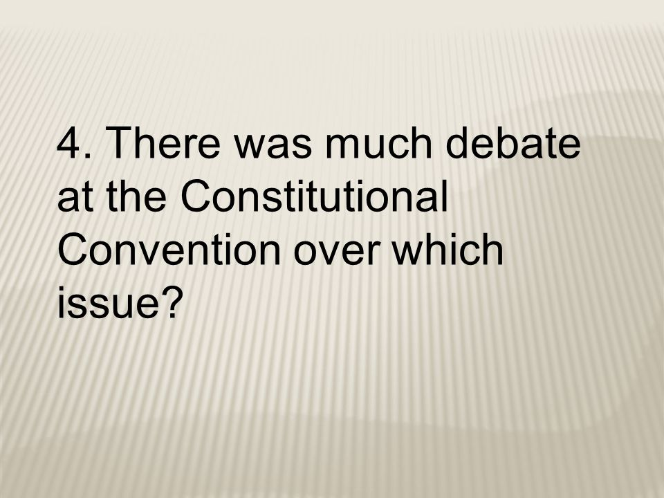 4. There was much debate at the Constitutional Convention over which issue