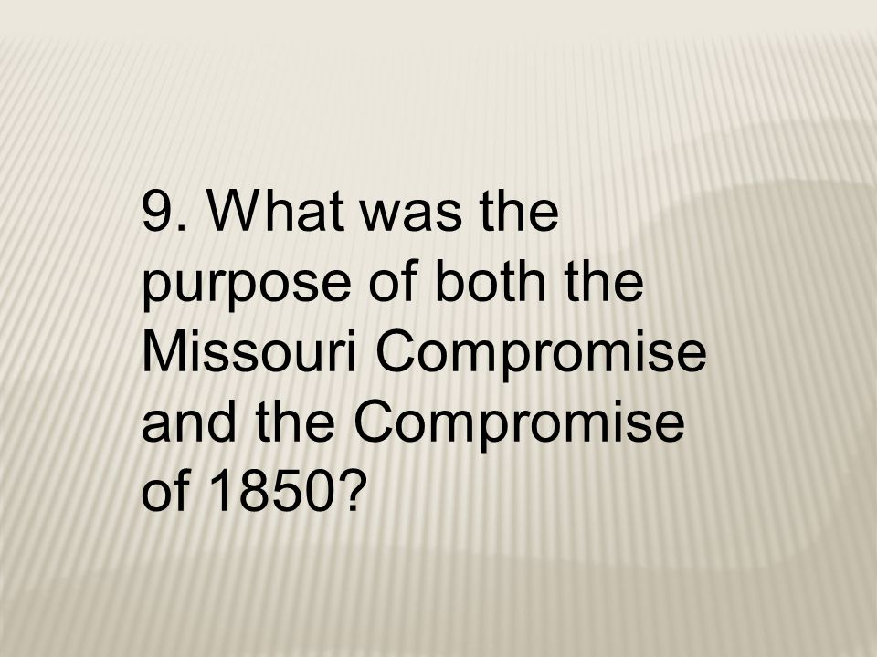 9. What was the purpose of both the Missouri Compromise and the Compromise of 1850