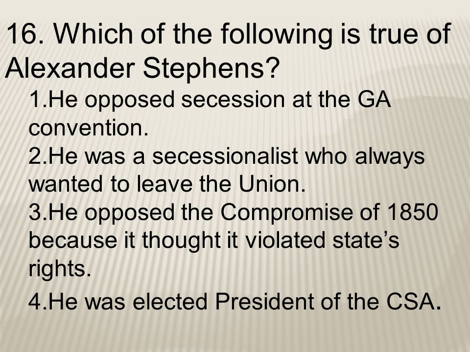 16. Which of the following is true of Alexander Stephens