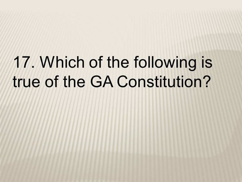 17. Which of the following is true of the GA Constitution