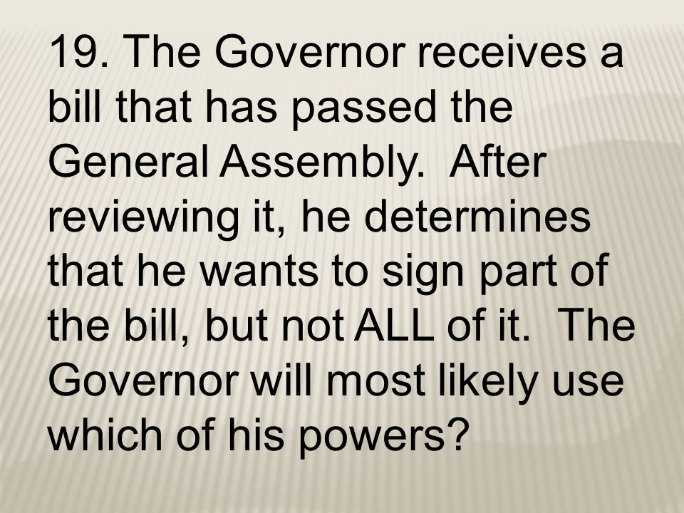 19. The Governor receives a bill that has passed the General Assembly