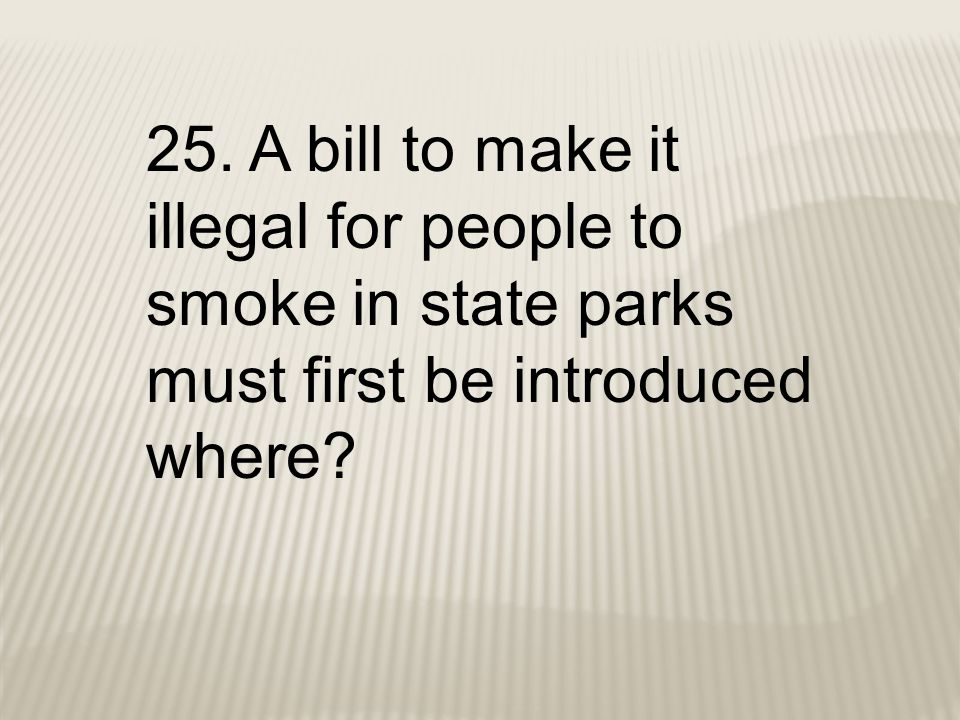 25. A bill to make it illegal for people to smoke in state parks must first be introduced where