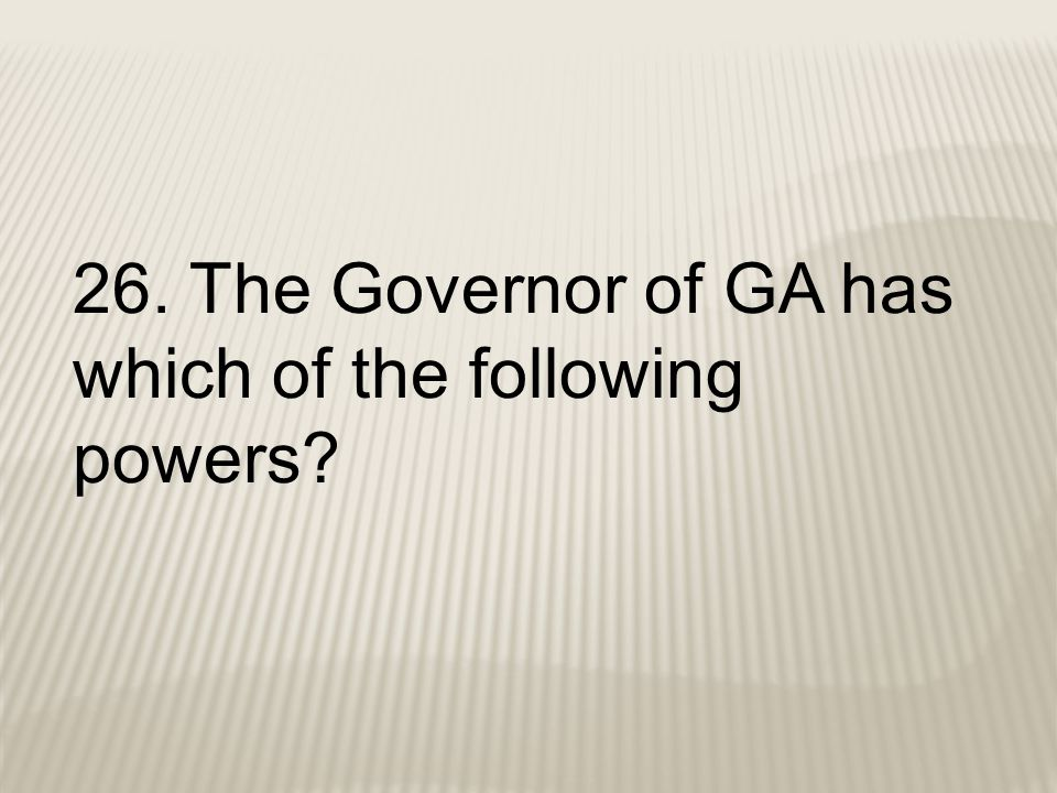 26. The Governor of GA has which of the following powers