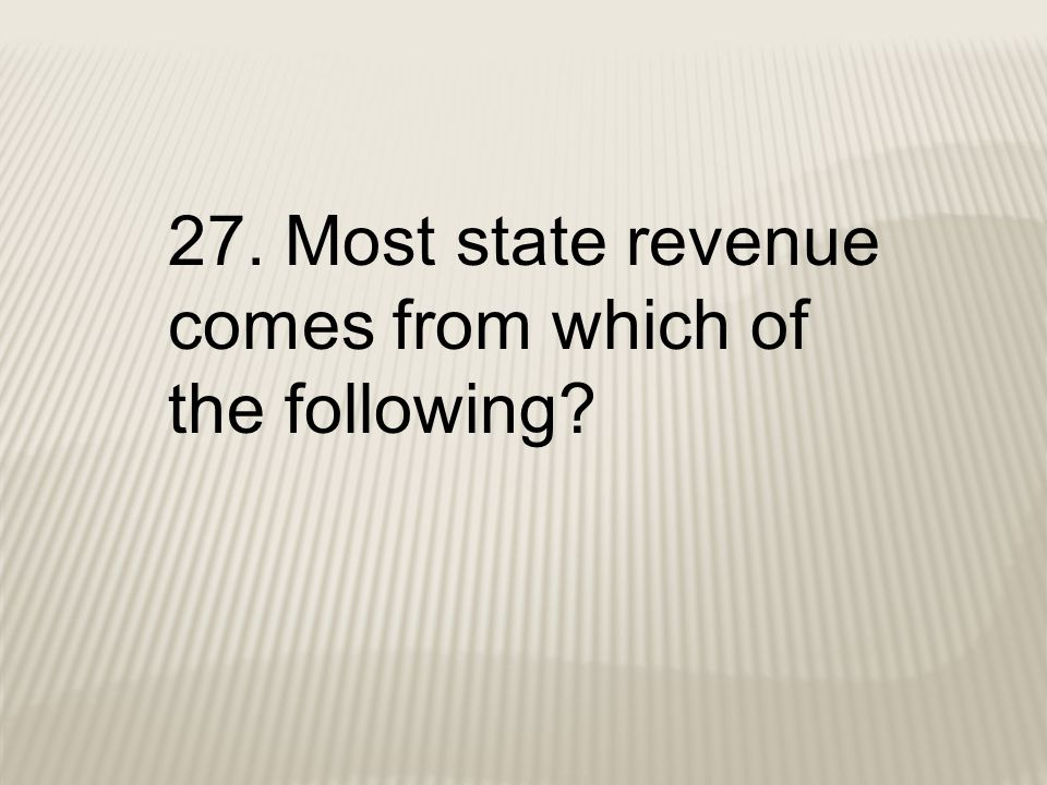 27. Most state revenue comes from which of the following