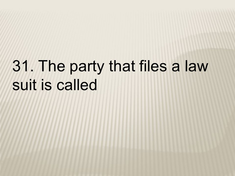31. The party that files a law suit is called
