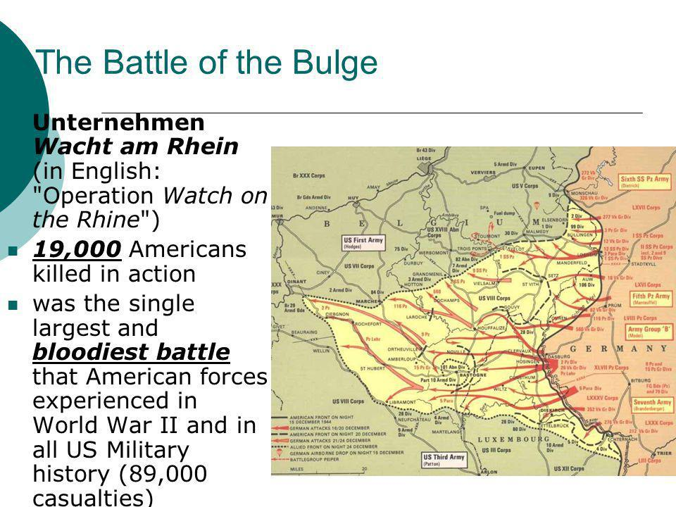 The Battle of the Bulge Unternehmen Wacht am Rhein (in English: Operation Watch on the Rhine ) 19,000 Americans killed in action.
