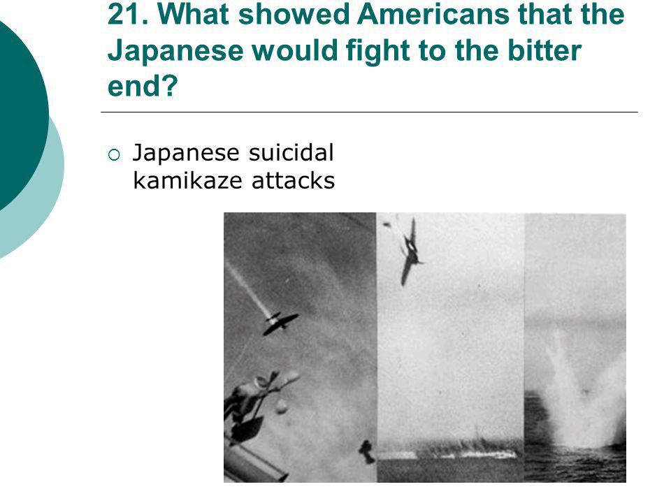21. What showed Americans that the Japanese would fight to the bitter end