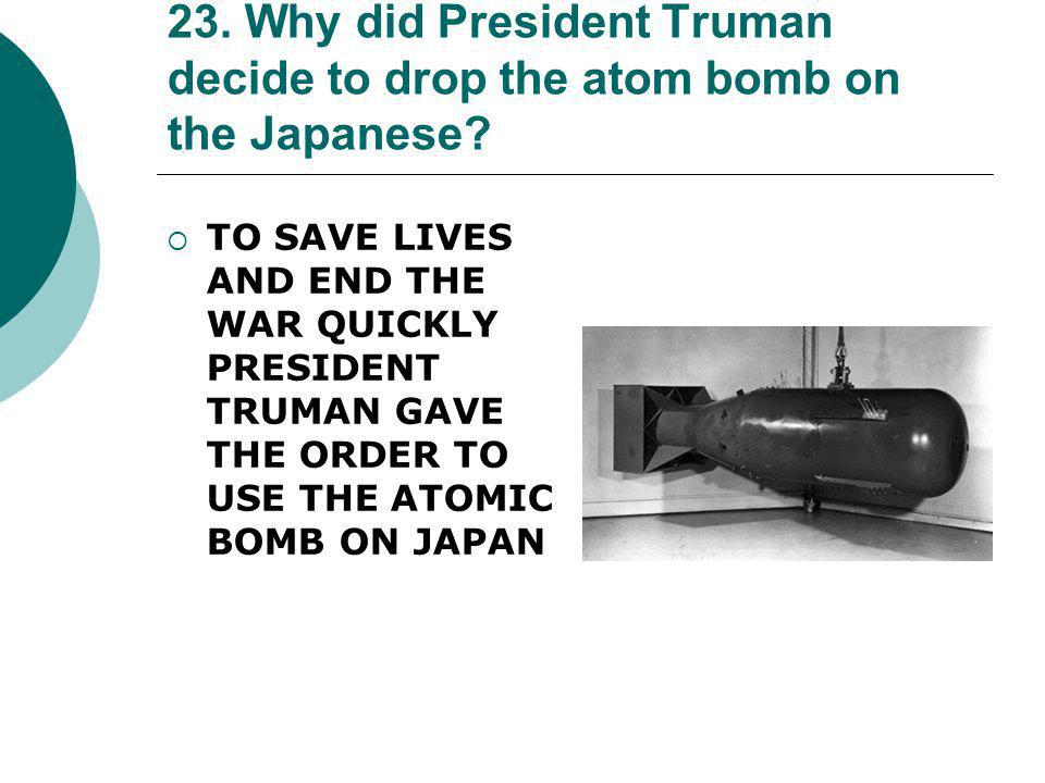 23. Why did President Truman decide to drop the atom bomb on the Japanese