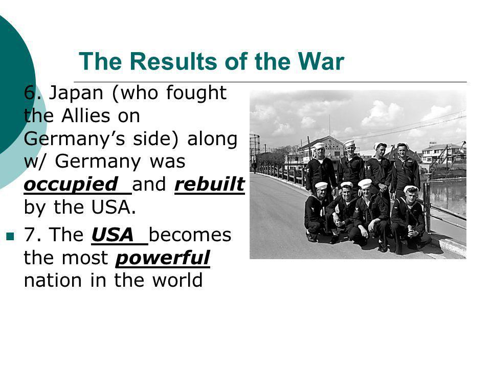 The Results of the War 6. Japan (who fought the Allies on Germany's side) along w/ Germany was occupied and rebuilt by the USA.
