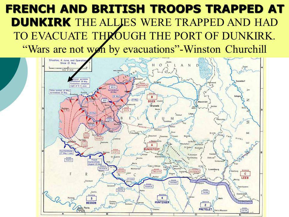 FRENCH AND BRITISH TROOPS TRAPPED AT DUNKIRK THE ALLIES WERE TRAPPED AND HAD TO EVACUATE THROUGH THE PORT OF DUNKIRK. Wars are not won by evacuations -Winston Churchill
