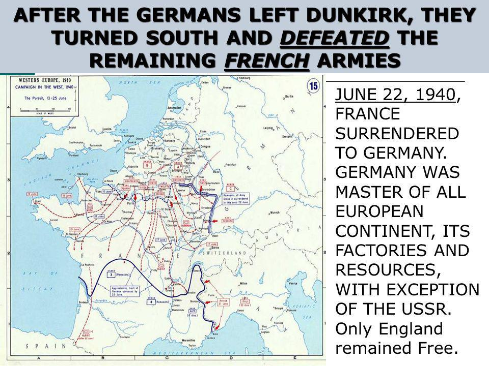 AFTER THE GERMANS LEFT DUNKIRK, THEY TURNED SOUTH AND DEFEATED THE REMAINING FRENCH ARMIES