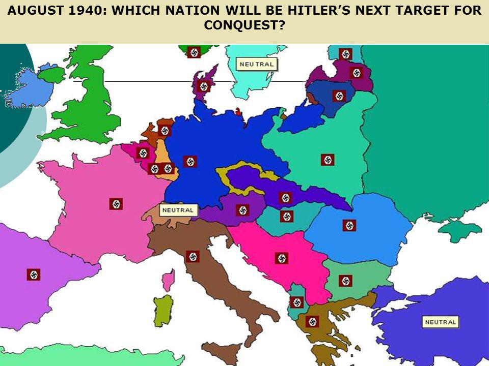 AUGUST 1940: WHICH NATION WILL BE HITLER'S NEXT TARGET FOR CONQUEST