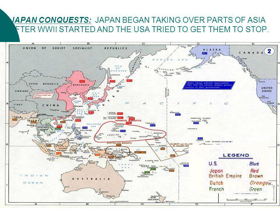 JAPAN CONQUESTS: JAPAN BEGAN TAKING OVER PARTS OF ASIA AFTER WWII STARTED AND THE USA TRIED TO GET THEM TO STOP.