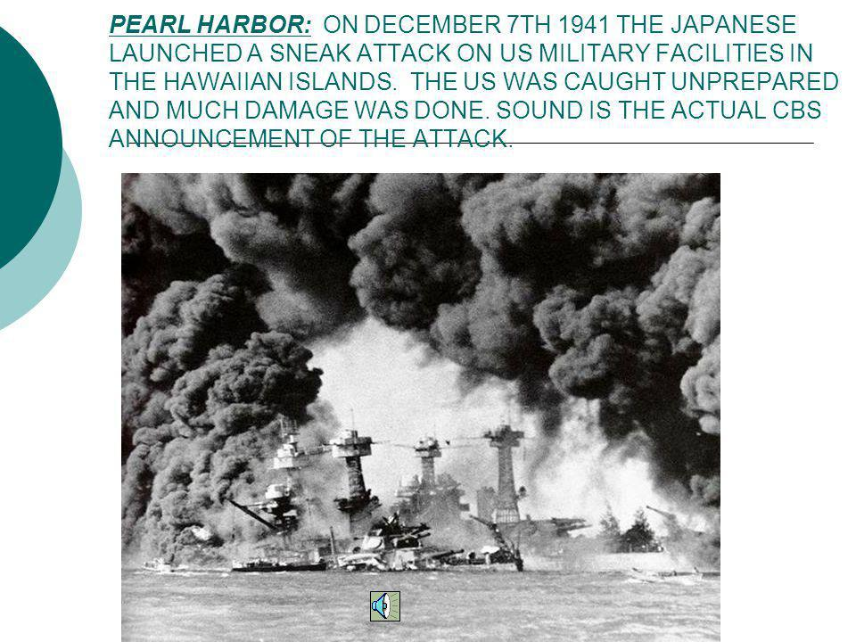 PEARL HARBOR: ON DECEMBER 7TH 1941 THE JAPANESE LAUNCHED A SNEAK ATTACK ON US MILITARY FACILITIES IN THE HAWAIIAN ISLANDS. THE US WAS CAUGHT UNPREPARED AND MUCH DAMAGE WAS DONE. SOUND IS THE ACTUAL CBS ANNOUNCEMENT OF THE ATTACK.