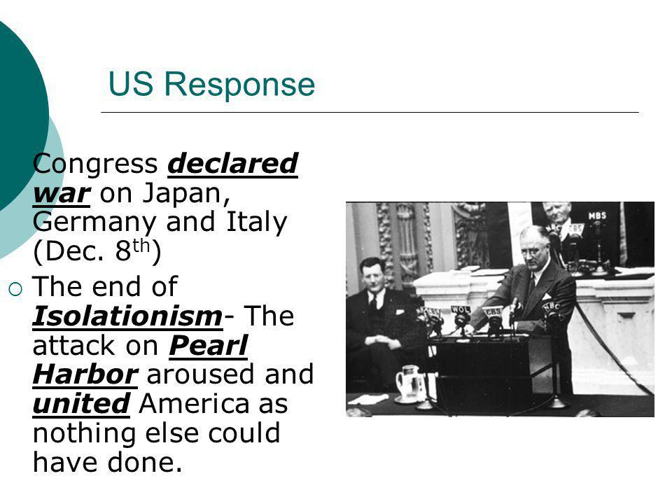 US Response Congress declared war on Japan, Germany and Italy (Dec. 8th)