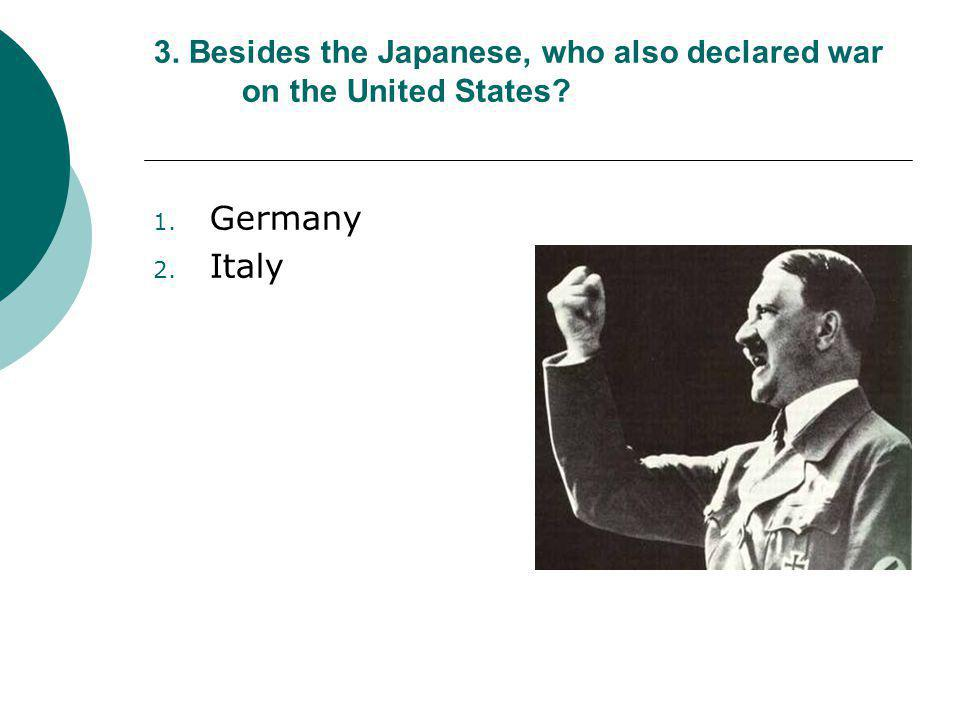 3. Besides the Japanese, who also declared war on the United States