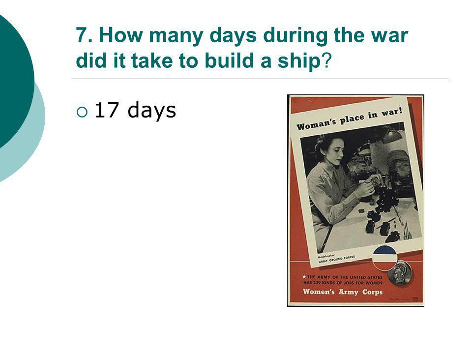 7. How many days during the war did it take to build a ship