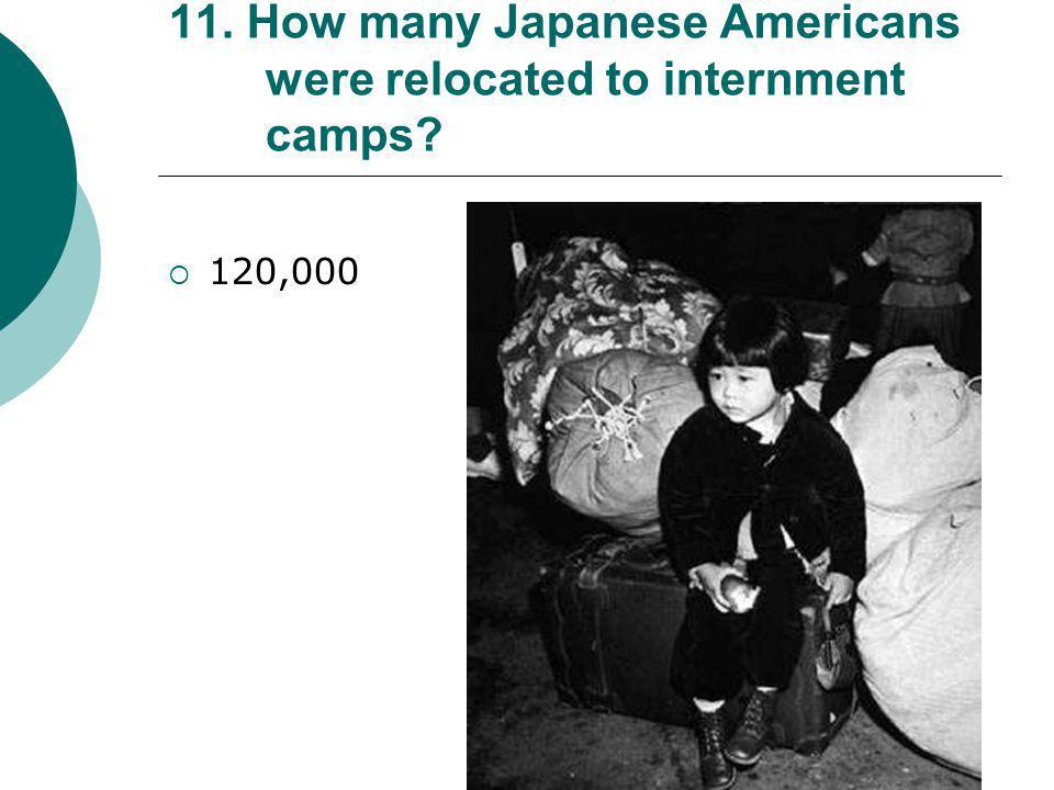 11. How many Japanese Americans were relocated to internment camps