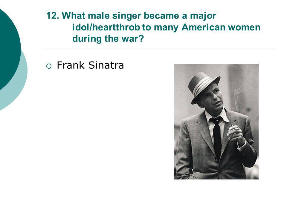 12. What male singer became a major idol/heartthrob to many American women during the war