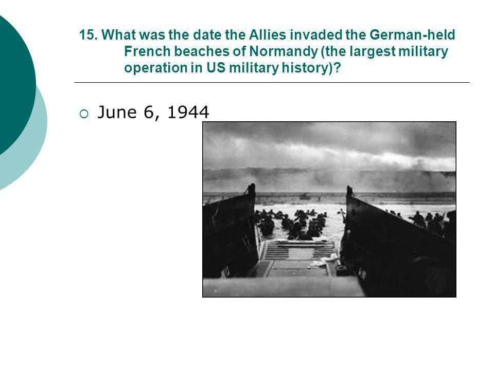 15. What was the date the Allies invaded the German-held French beaches of Normandy (the largest military operation in US military history)